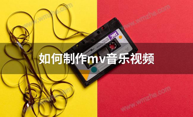 如何制作mv音乐视频?mv音乐视频制作教程
